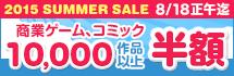 2015 SUMMER SALE ★ 商業ゲーム/コミック 10,000タイトル以上が半額!!